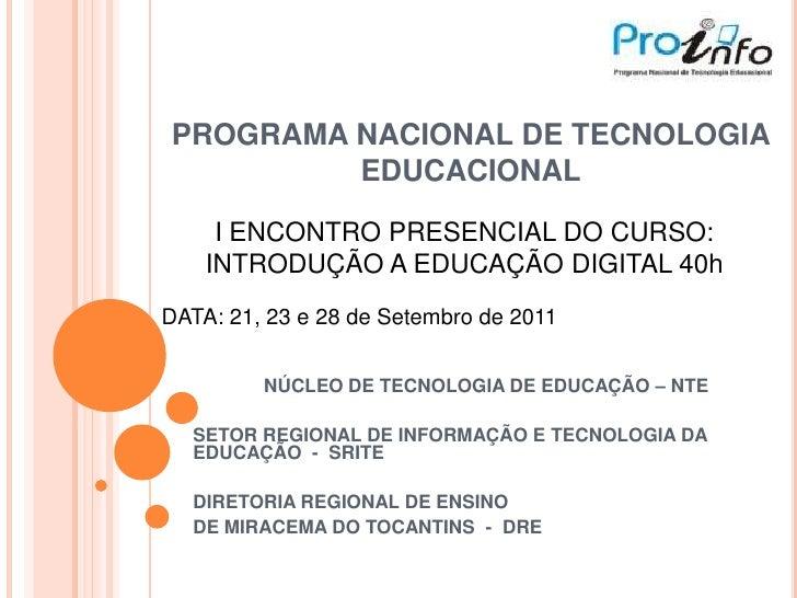 PROGRAMA NACIONAL DE TECNOLOGIA EDUCACIONAL  <br />I ENCONTRO PRESENCIAL DO CURSO: <br />INTRODUÇÃO A EDUCAÇÃO DIGITAL 40h...