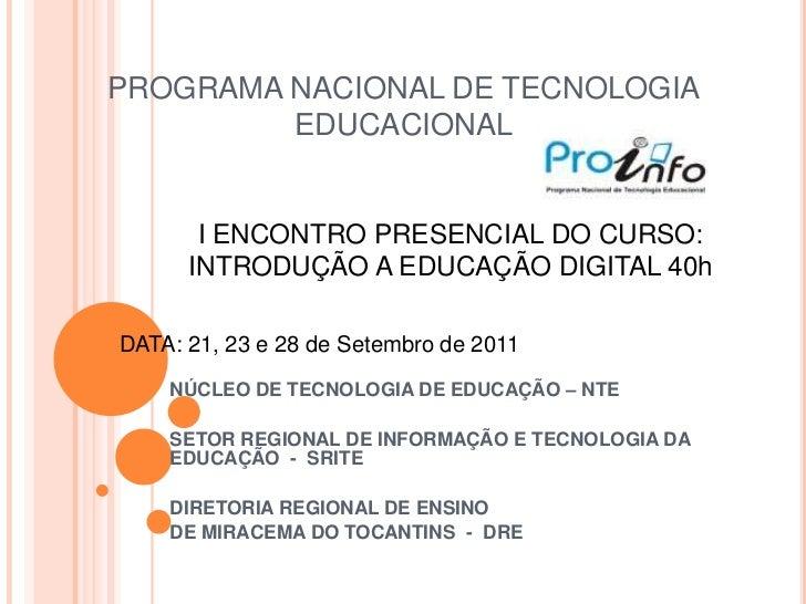 PROGRAMA NACIONAL DE TECNOLOGIA         EDUCACIONAL       I ENCONTRO PRESENCIAL DO CURSO:      INTRODUÇÃO A EDUCAÇÃO DIGIT...