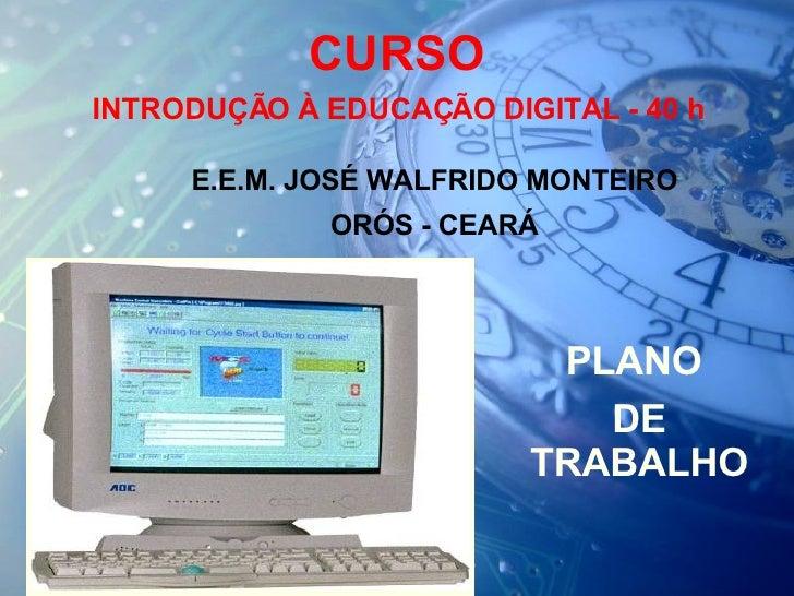 CURSO  INTRODUÇÃO À EDUCAÇÃO DIGITAL - 40 h E.E.M. JOSÉ WALFRIDO MONTEIRO ORÓS - CEARÁ PLANO  DE TRABALHO