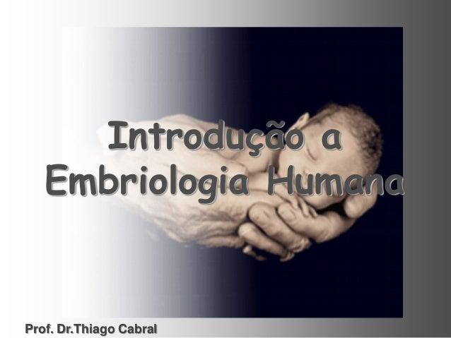 Introdução a Embriologia Humana Prof. Dr.Thiago Cabral