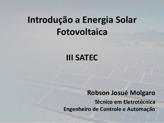 Introdução a Energia Solar Fotovoltaica Robson Josué Molgaro Técnico em Eletrotécnica Engenheiro de Controle e Automação I...