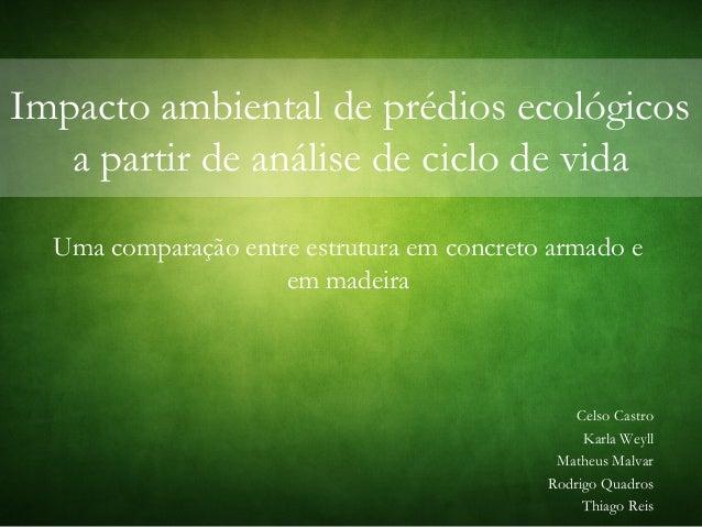 Impacto ambiental de prédios ecológicos a partir de análise de ciclo de vida Uma comparação entre estrutura em concreto ar...