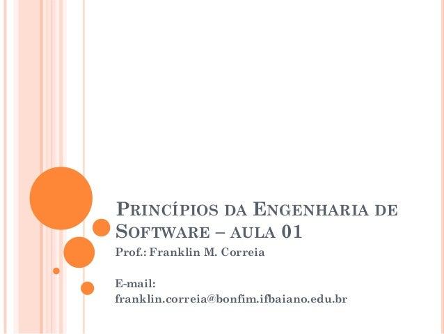 PRINCÍPIOS DA ENGENHARIA DE SOFTWARE – AULA 01 Prof.: Franklin M. Correia E-mail: franklin.correia@bonfim.ifbaiano.edu.br