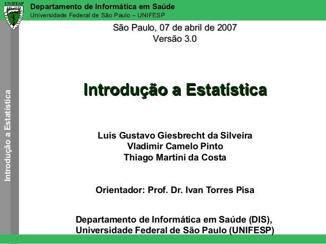 UNIFESP  Departamento de Informática em Saúde Universidade Federal de São Paulo – UNIFESP  Introdução a Estatística  São P...