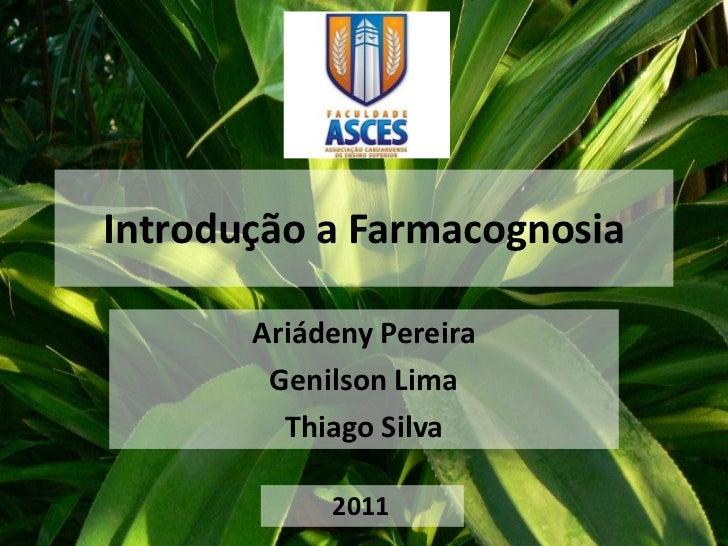 Introdução a Farmacognosia       Ariádeny Pereira        Genilson Lima         Thiago Silva            2011