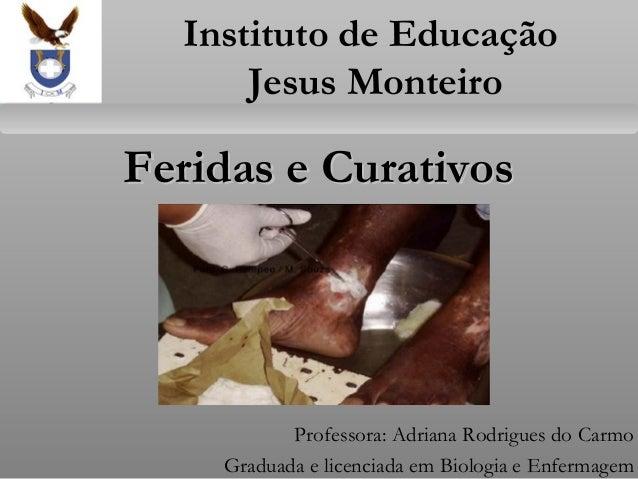 Feridas e CurativosFeridas e Curativos Professora: Adriana Rodrigues do Carmo Graduada e licenciada em Biologia e Enfermag...