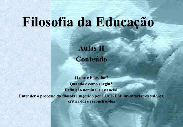Filosofia da Educação  Aulas II  Conteúdo  O que é Filosofar?  Quando e como surgiu?  Definição nominal e essencial.  Ente...