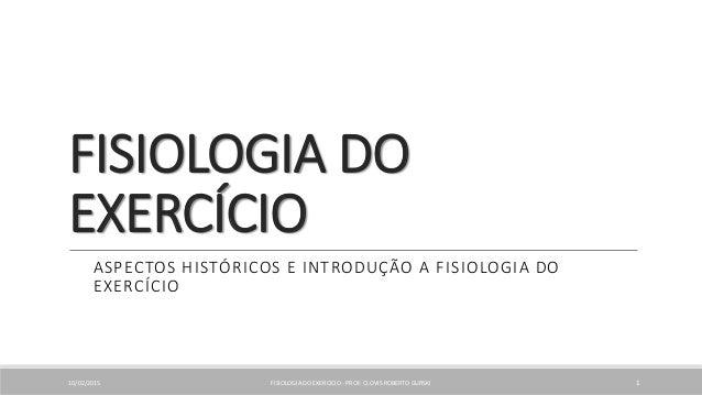 FISIOLOGIA DO EXERCÍCIO ASPECTOS HISTÓRICOS E INTRODUÇÃO A FISIOLOGIA DO EXERCÍCIO 10/02/2015 FISIOLOGIA DO EXERCICIO - PR...