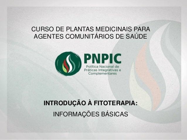 INTRODUÇÃO À FITOTERAPIA: INFORMAÇÕES BÁSICAS CURSO DE PLANTAS MEDICINAIS PARA AGENTES COMUNITÁRIOS DE SAÚDE