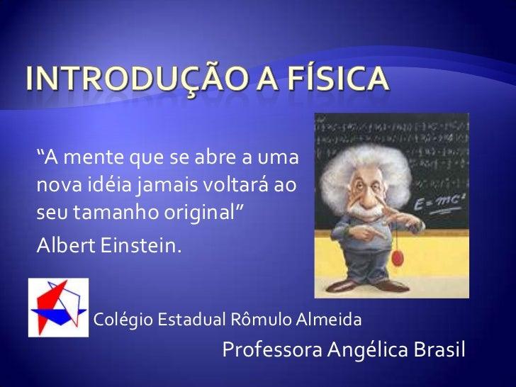 """Introdução a Física<br />""""A mente que se abre a uma nova idéia jamais voltará ao seu tamanho original"""" <br />Albert Einste..."""