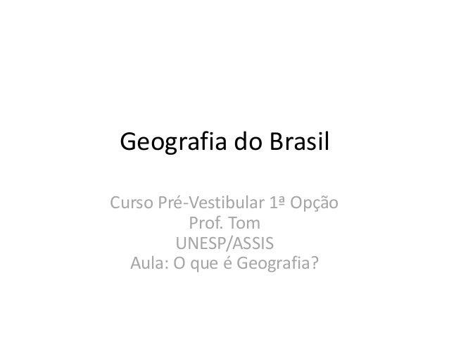 Geografia do Brasil Curso Pré-Vestibular 1ª Opção Prof. Tom UNESP/ASSIS Aula: O que é Geografia?