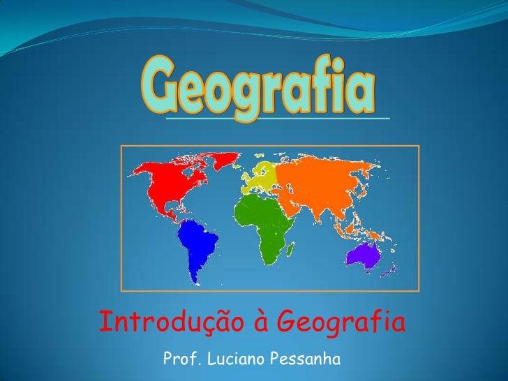 Geografia<br />Introdução à Geografia<br />Prof. Luciano Pessanha<br />