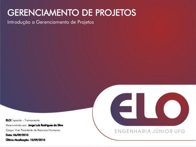 GERENCIAMENTO DE PROJETOS ELOCapacita – Treinamento Desenvolvido por: Jorge Luiz Rodrigues da Silva Cargo: Vice Presidente...