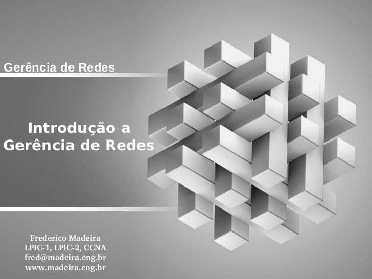Gerência de Redes  Introdução aGerência de Redes     FredericoMadeira   LPIC1,LPIC2,CCNA   fred@madeira.eng.br   www....