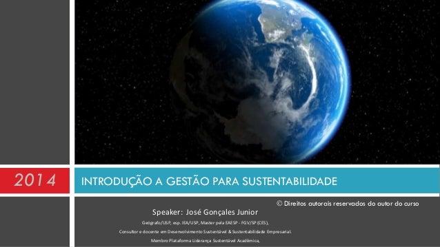 INTRODUÇÃO A GESTÃO PARA SUSTENTABILIDADE Speaker: José Gonçales Junior Geógrafo/USP, esp. IEA/USP, Master pela EAESP - FG...