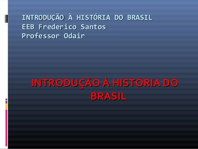 INTRODUÇÃO À HISTÓRIA DO BRASIL EEB Frederico Santos Professor Odair  INTRODUÇÃO À HISTÓRIA DO BRASIL