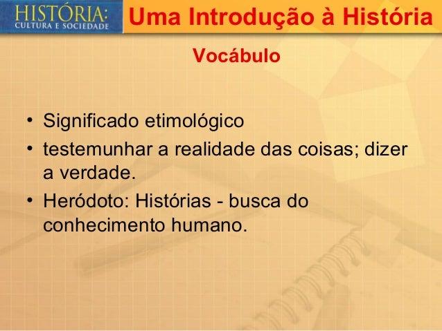Uma Introdução à História                  Vocábulo• Significado etimológico• testemunhar a realidade das coisas; dizer  a...