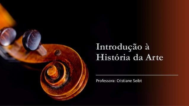 Introdução à História da Arte Professora: Cristiane Seibt