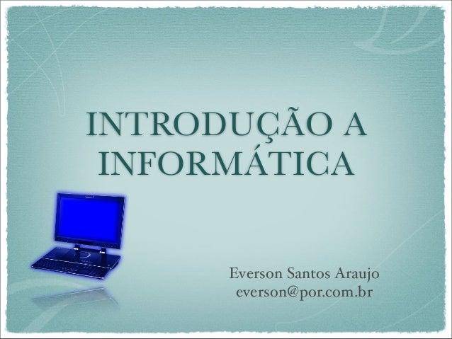 INTRODUÇÃO A INFORMÁTICA Everson Santos Araujo everson@por.com.br