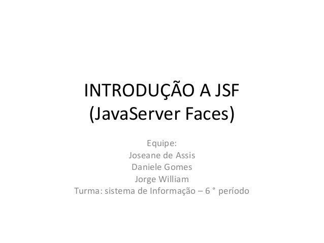 INTRODUÇÃO A JSF   (JavaServer Faces)                  Equipe:             Joseane de Assis              Daniele Gomes    ...