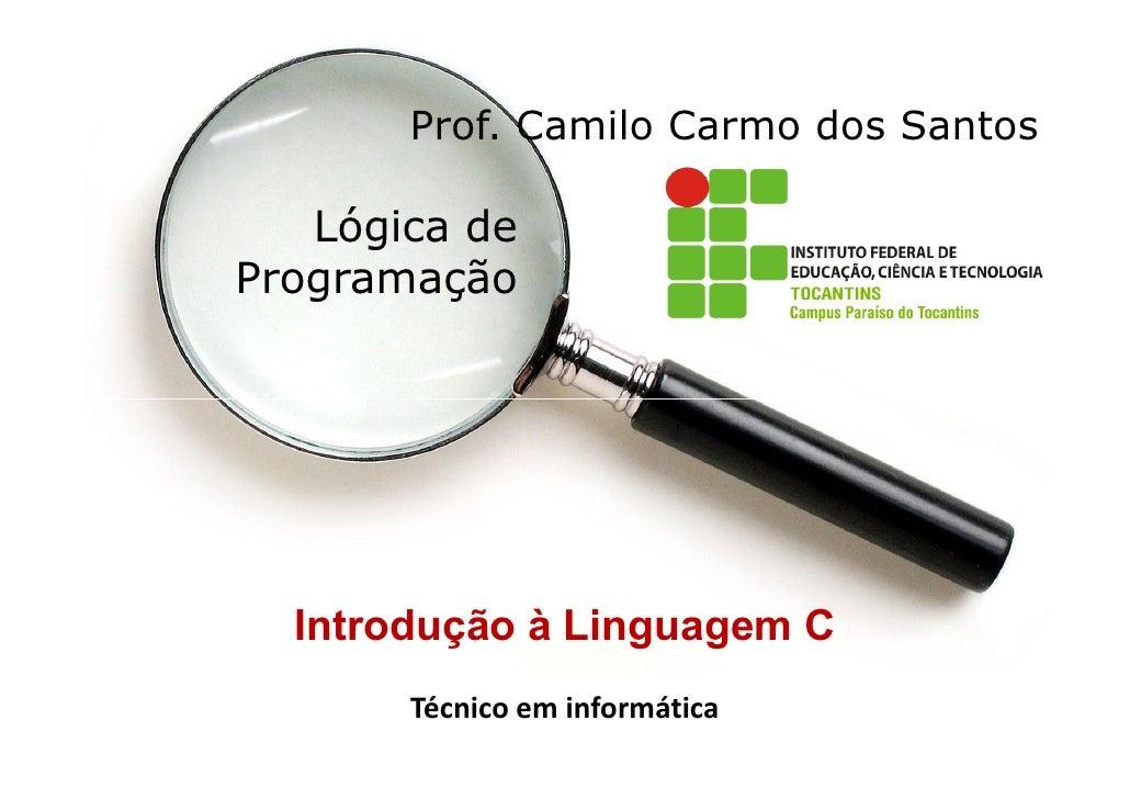 Prof. Camilo Carmo dos Santos   Lógica deProgramação  Introdução à Linguagem C       Técnico em informática