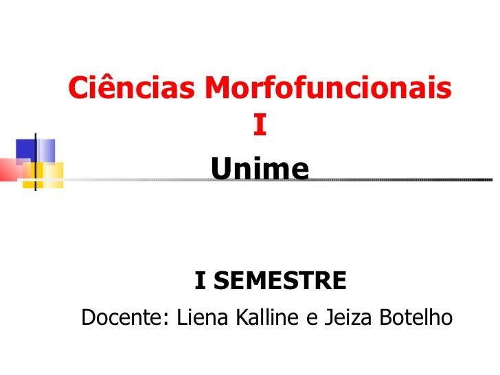 Ciências Morfofuncionais I Unime I SEMESTRE Docente: Liena Kalline e Jeiza Botelho