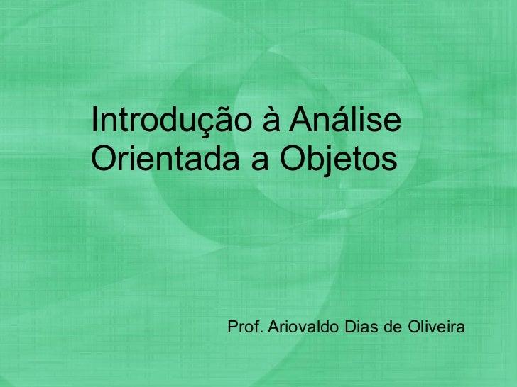 Introdução à Análise Orientada a Objetos Prof. Ariovaldo Dias de Oliveira