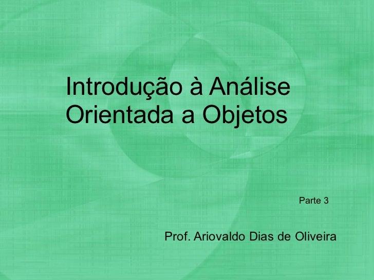 Introdução à Análise Orientada a Objetos Prof. Ariovaldo Dias de Oliveira Parte 3