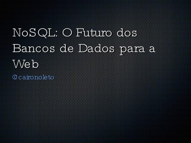 NoSQL: O Futuro dos Bancos de Dados para a Web <ul><li>@caironoleto  </li></ul>