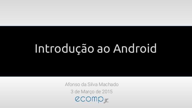 Introdução ao Android Afonso da Silva Machado 3 de Março de 2015