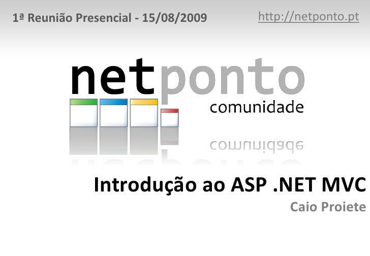 http://netponto.pt<br />1ª Reunião Presencial - 15/08/2009<br />Introdução ao ASP .NET MVCCaio Proiete<br />