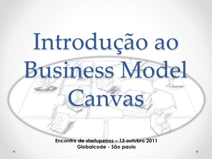 Introdução aoBusiness Model     Canvas  Encontro de startupeiros – 13 outubro 2011          Globalcode - São paulo