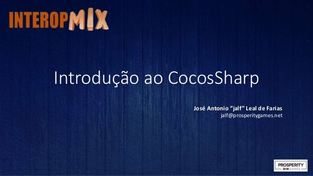 "Introdução ao CocosSharp  José Antonio ""jalf"" Leal de Farias  jalf@prosperitygames.net"