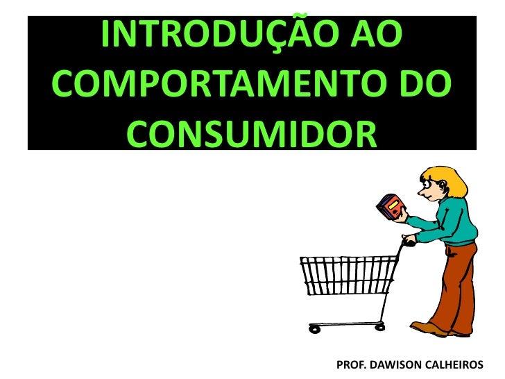 INTRODUÇÃO AO COMPORTAMENTO DO     CONSUMIDOR                PROF. DAWISON CALHEIROS
