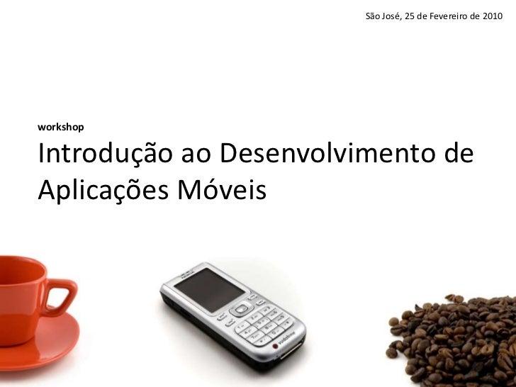 São José, 25 de Fevereiro de 2010<br />workshopIntroduçãoaoDesenvolvimento de AplicaçõesMóveis<br />