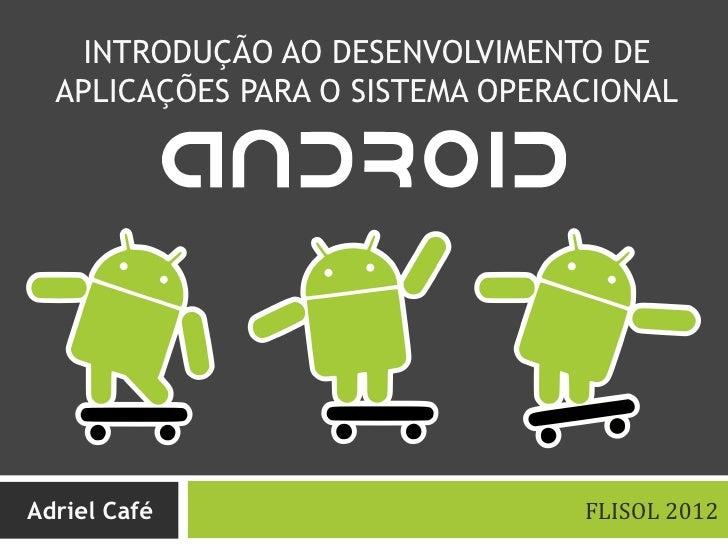INTRODUÇÃO AO DESENVOLVIMENTO DE  APLICAÇÕES PARA O SISTEMA OPERACIONALAdriel Café                      FLISOL 2012