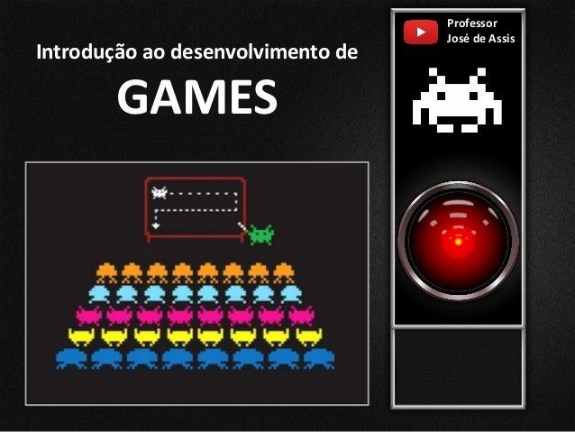 Professor José de Assis Introdução ao desenvolvimento de GAMES