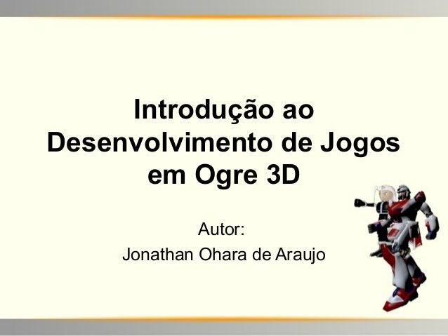 Introdução aoDesenvolvimento de Jogos      em Ogre 3D              Autor:     Jonathan Ohara de Araujo