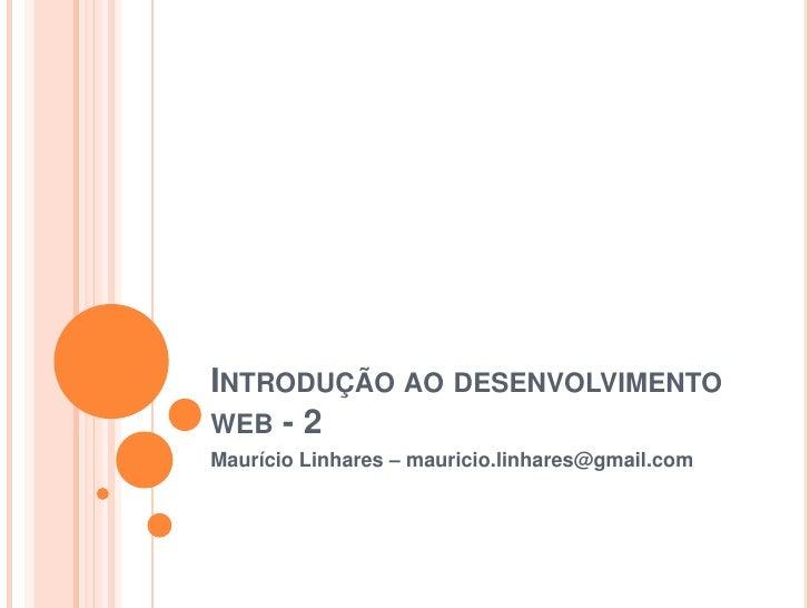Introdução ao desenvolvimento web - 2<br />Maurício Linhares – mauricio.linhares@gmail.com<br />