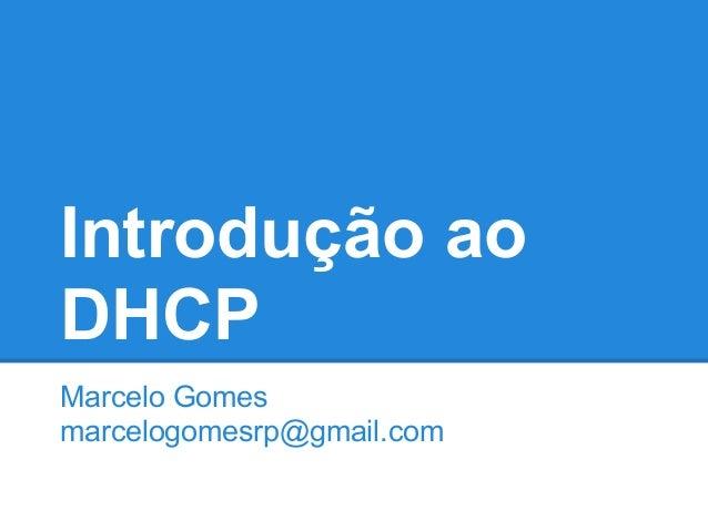 Introdução ao DHCP Marcelo Gomes marcelogomesrp@gmail.com