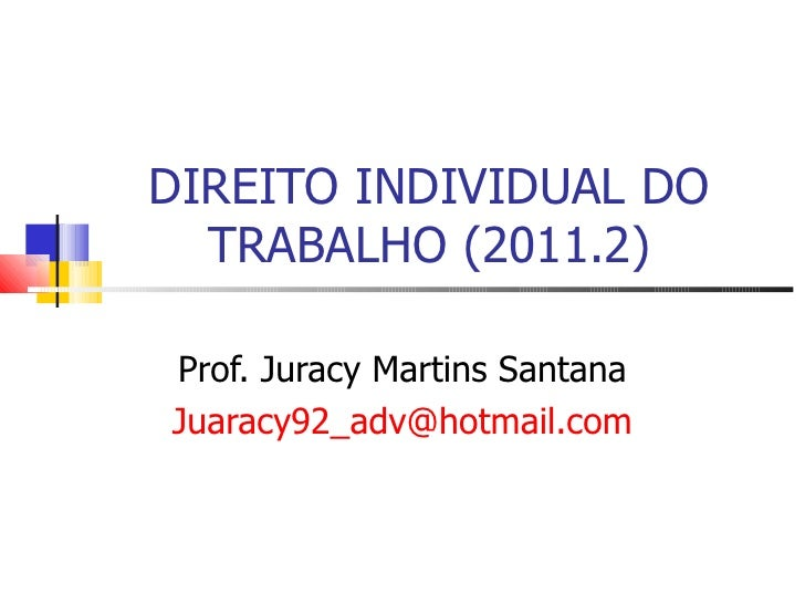 DIREITO INDIVIDUAL DO TRABALHO (2011.2) Prof. Juracy Martins Santana [email_address]