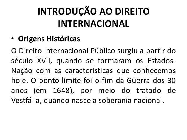 INTRODUÇÃO AO DIREITO INTERNACIONAL • Origens Históricas O Direito Internacional Público surgiu a partir do século XVII, q...