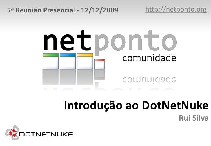 http://netponto.org<br />5ª Reunião Presencial - 12/12/2009<br />Introdução ao DotNetNukeRui Silva<br />