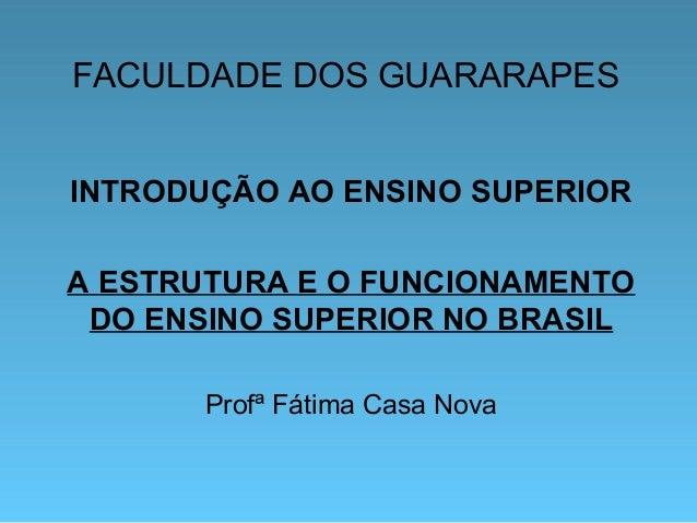 FACULDADE DOS GUARARAPES INTRODUÇÃO AO ENSINO SUPERIOR A ESTRUTURA E O FUNCIONAMENTO DO ENSINO SUPERIOR NO BRASIL Profª Fá...