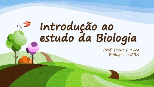 Introdução ao estudo da Biologia Prof. Paulo França Biólogo - UFRN