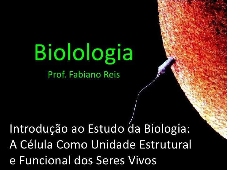 Biolologia<br />Prof. Fabiano Reis<br />Introdução ao Estudo da Biologia:A Célula Como Unidade Estrutural e Funcional dos ...