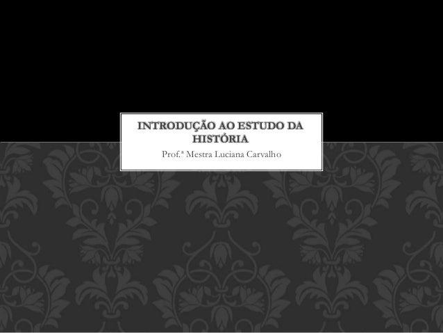 Prof.ª Mestra Luciana Carvalho INTRODUÇÃO AO ESTUDO DA HISTÓRIA