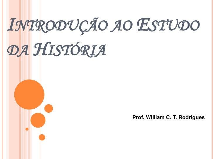 Introdução ao Estudo da História<br />Prof. William C. T. Rodrigues<br />