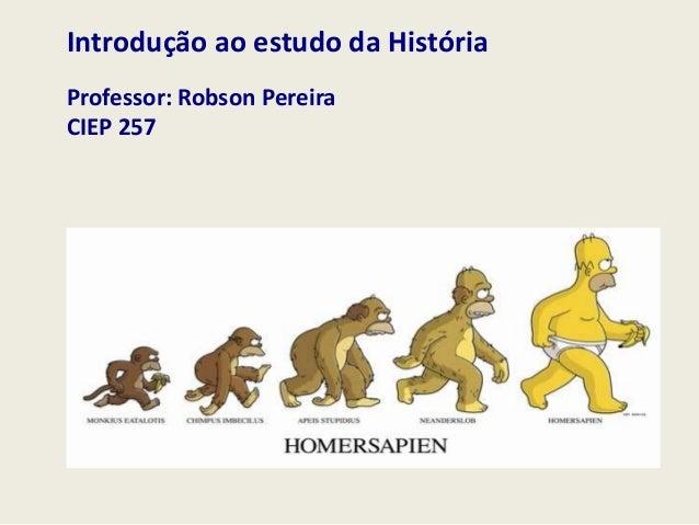 Introdução ao estudo da História Professor: Robson Pereira CIEP 257