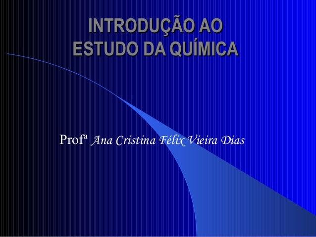 INTRODUÇÃO AOINTRODUÇÃO AO ESTUDO DA QUÍMICAESTUDO DA QUÍMICA Profª Ana Cristina Félix Vieira Dias